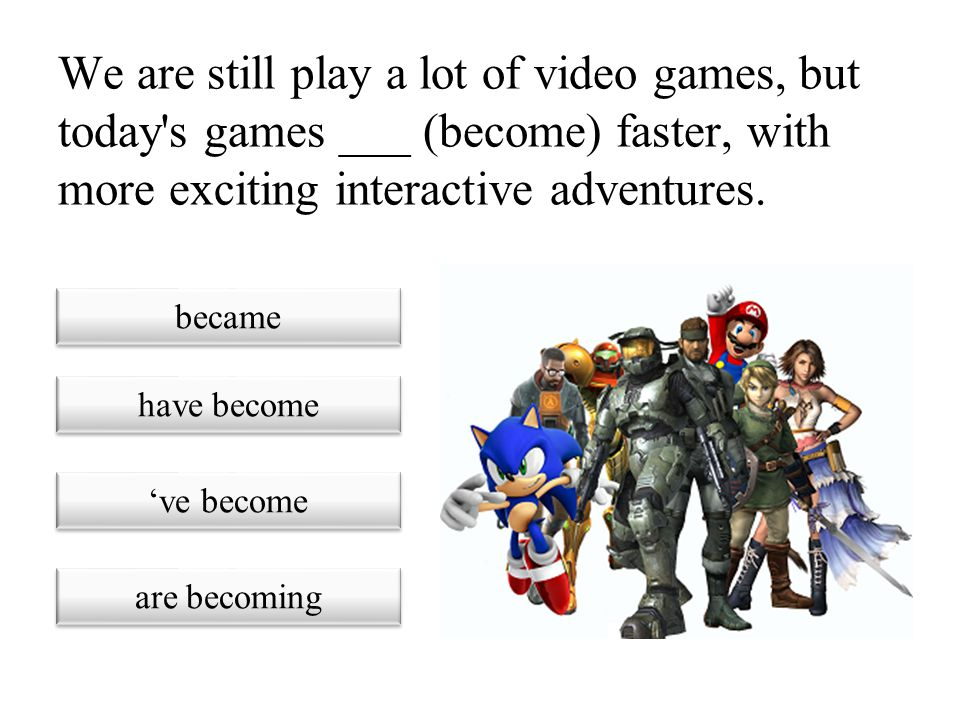 We are still play a lot of video games, but today s games ___ (become) faster, with more exciting interactive adventures.