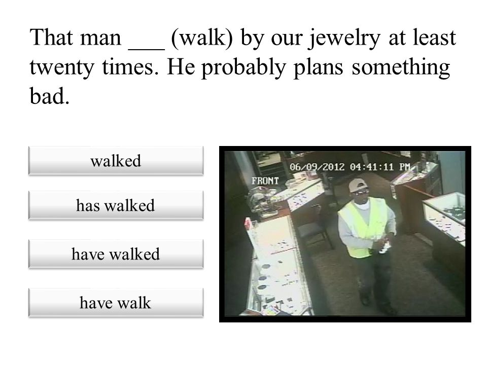 That man ___ (walk) by our jewelry at least twenty times