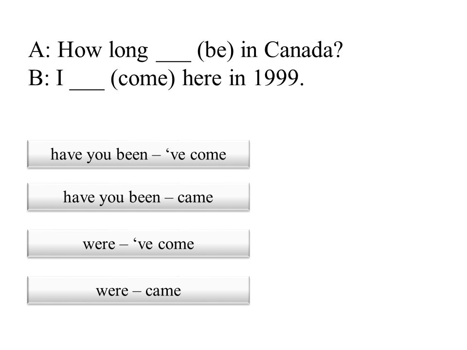A: How long ___ (be) in Canada B: I ___ (come) here in 1999.