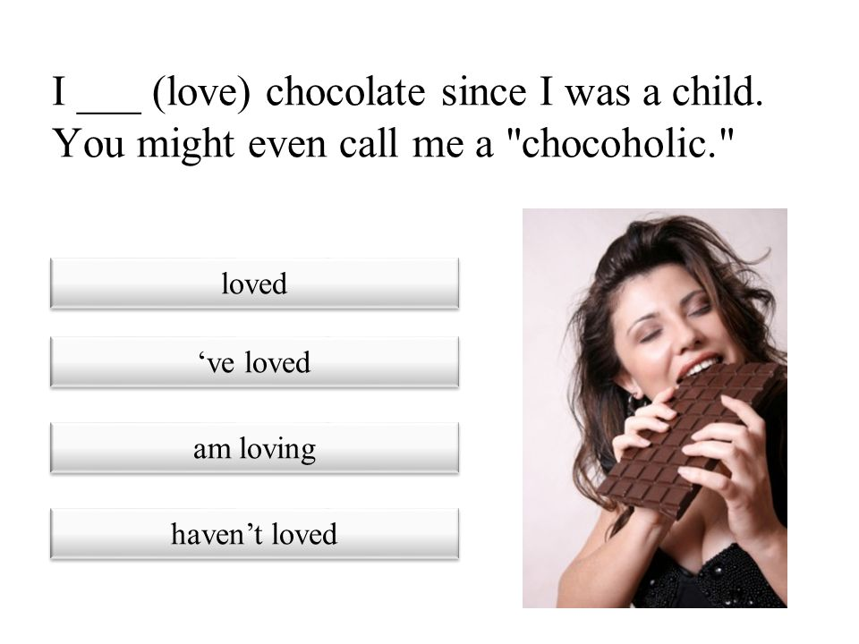 I ___ (love) chocolate since I was a child