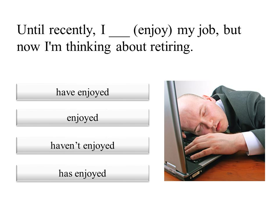 Until recently, I ___ (enjoy) my job, but now I m thinking about retiring.