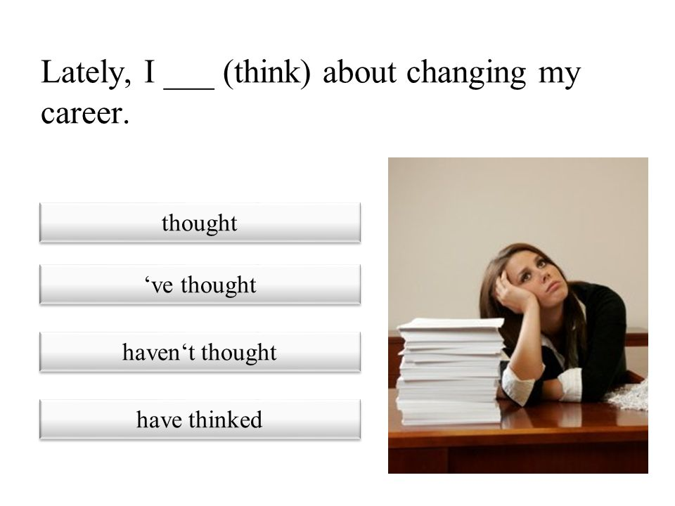 Lately, I ___ (think) about changing my career.