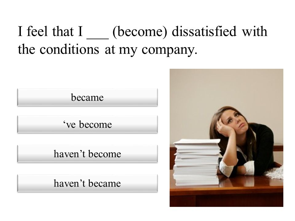 I feel that I ___ (become) dissatisfied with the conditions at my company.