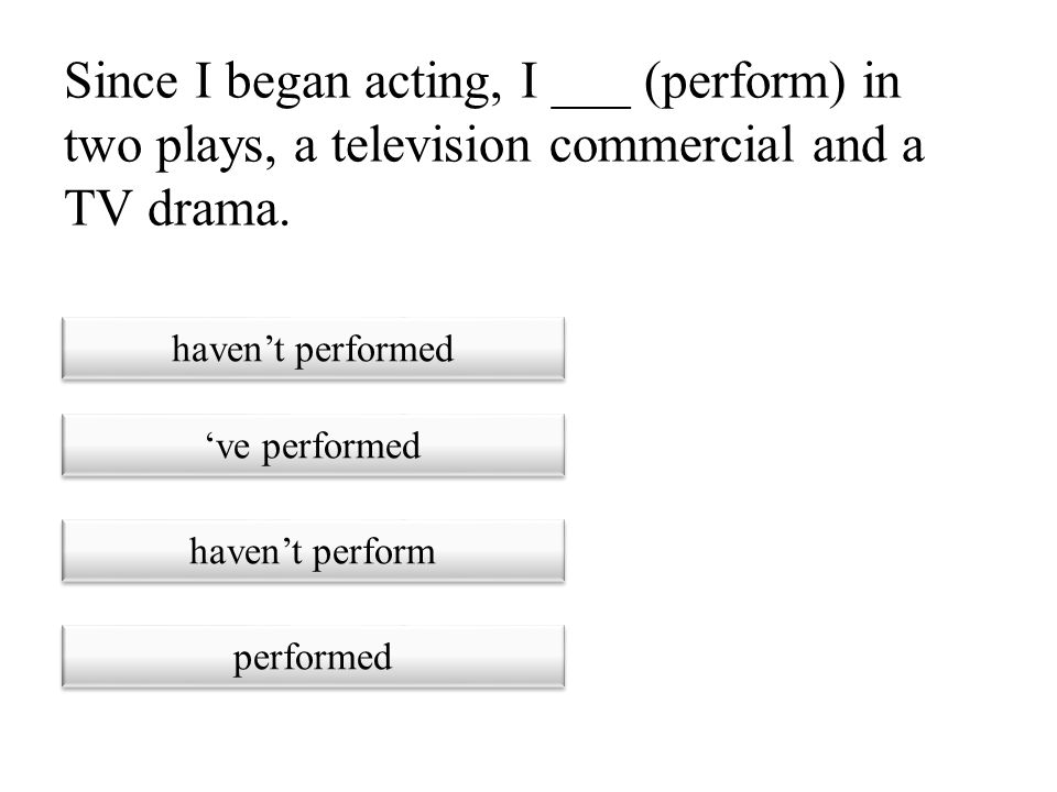 Since I began acting, I ___ (perform) in two plays, a television commercial and a TV drama.