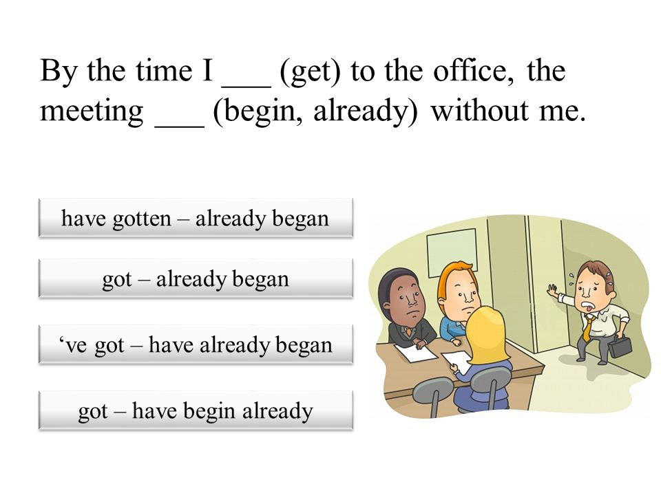 By the time I ___ (get) to the office, the meeting ___ (begin, already) without me.