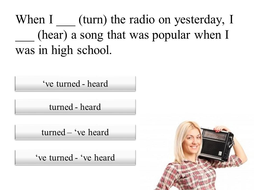 When I ___ (turn) the radio on yesterday, I ___ (hear) a song that was popular when I was in high school.