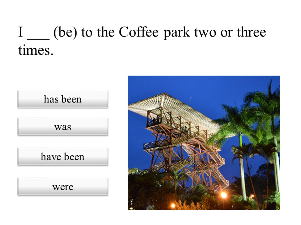 I ___ (be) to the Coffee park two or three times.
