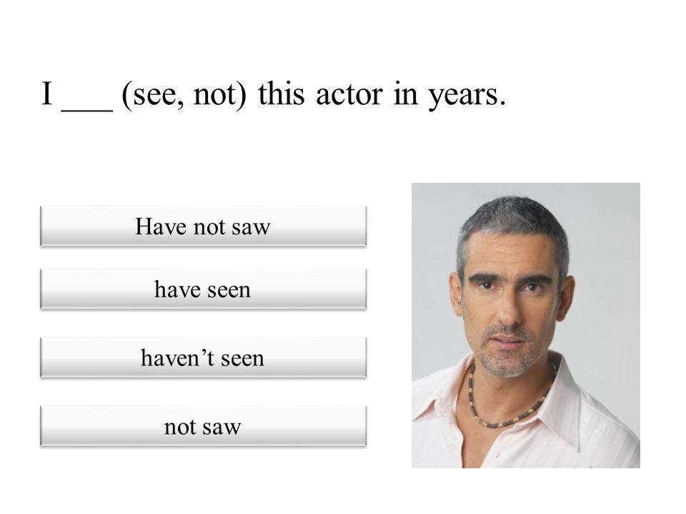 I ___ (see, not) this actor in years.