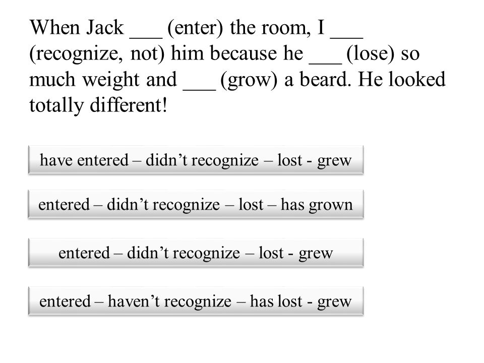 When Jack ___ (enter) the room, I ___ (recognize, not) him because he ___ (lose) so much weight and ___ (grow) a beard. He looked totally different!