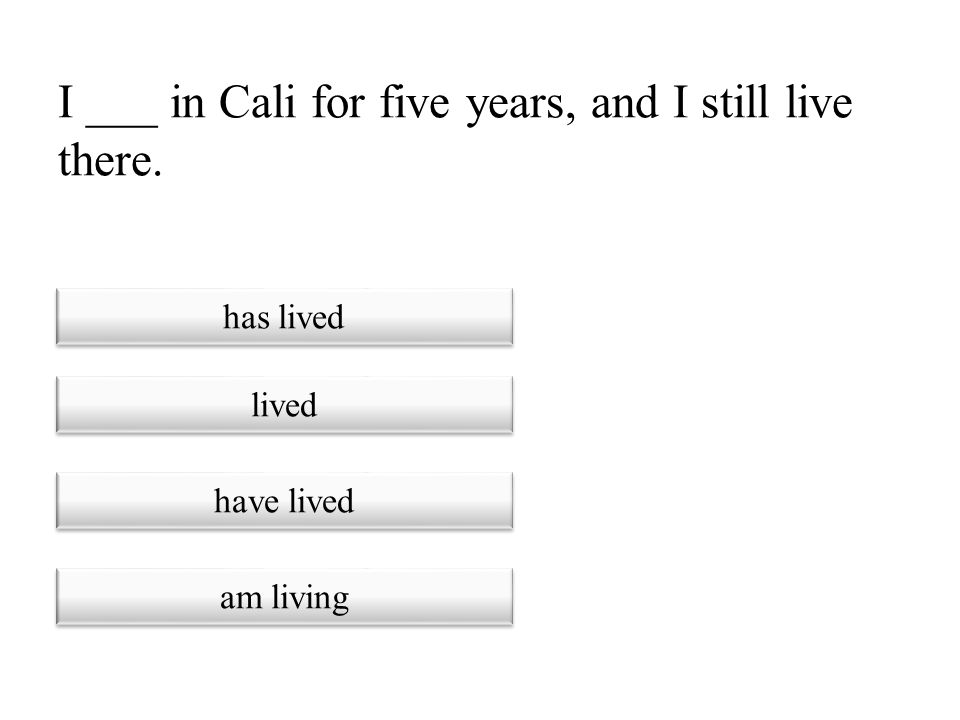 I ___ in Cali for five years, and I still live there.