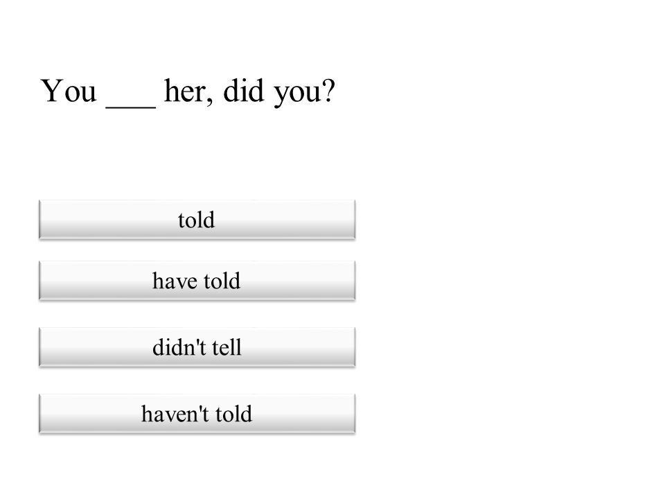 You ___ her, did you told have told didn t tell haven t told