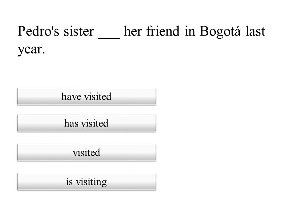Pedro s sister ___ her friend in Bogotá last year.