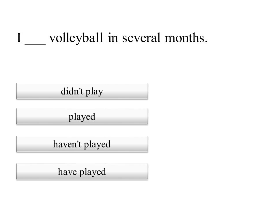 I ___ volleyball in several months.
