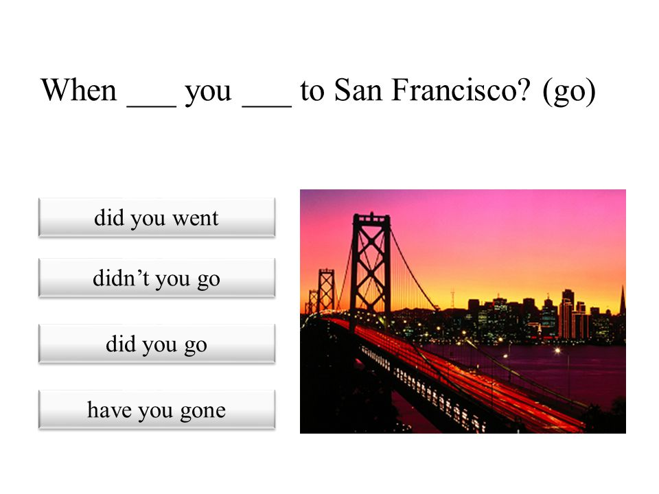 When ___ you ___ to San Francisco (go)