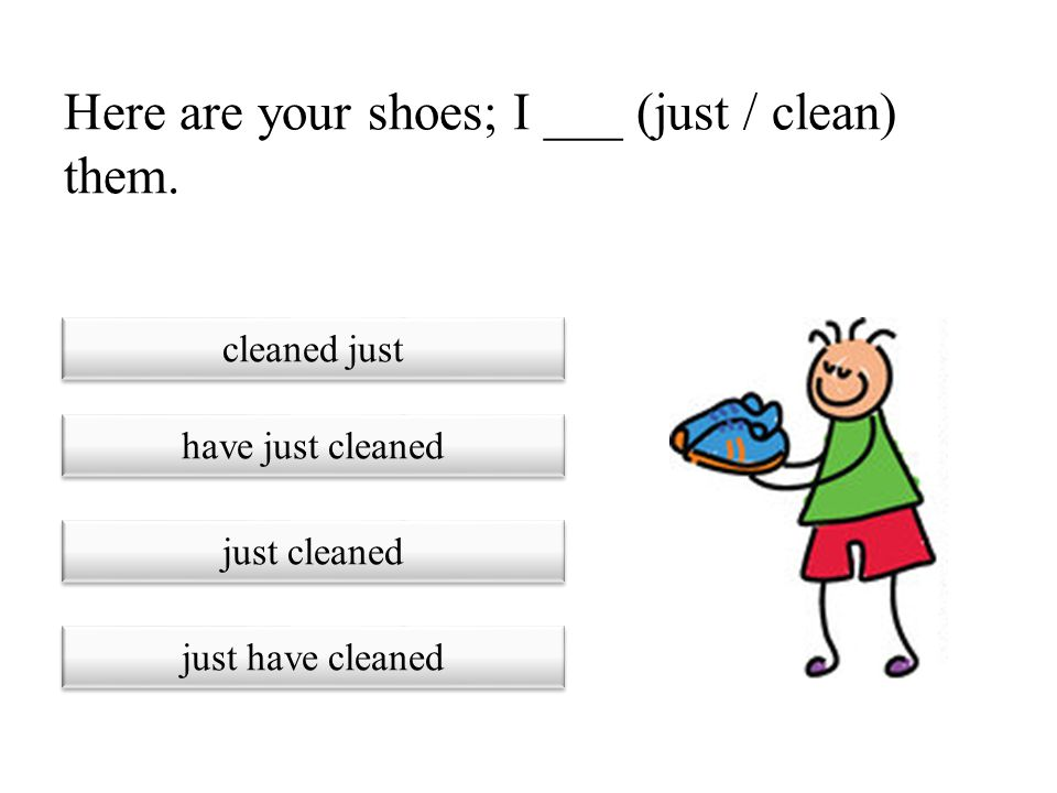 Here are your shoes; I ___ (just / clean) them.