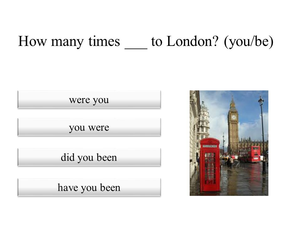 How many times ___ to London (you/be)