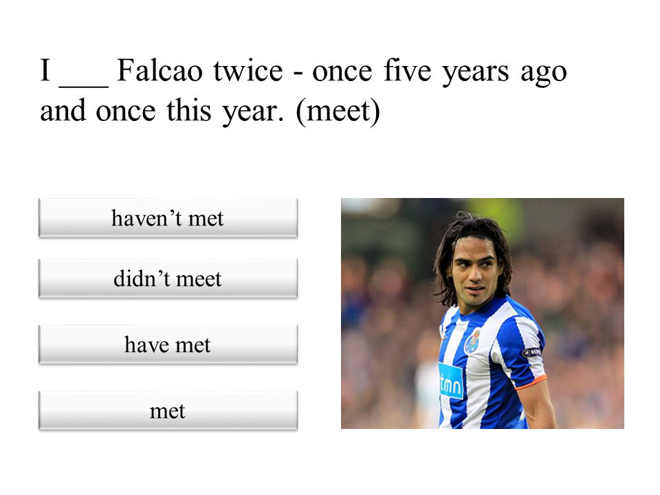 I ___ Falcao twice - once five years ago and once this year. (meet)
