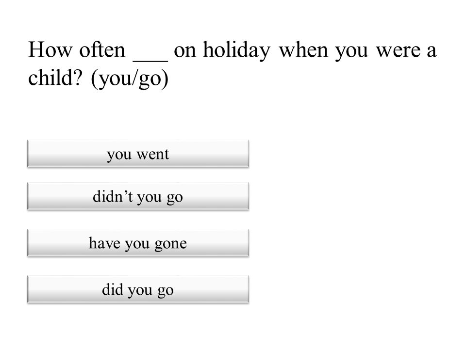 How often ___ on holiday when you were a child (you/go)