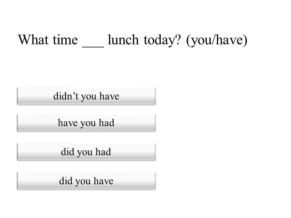 What time ___ lunch today (you/have)