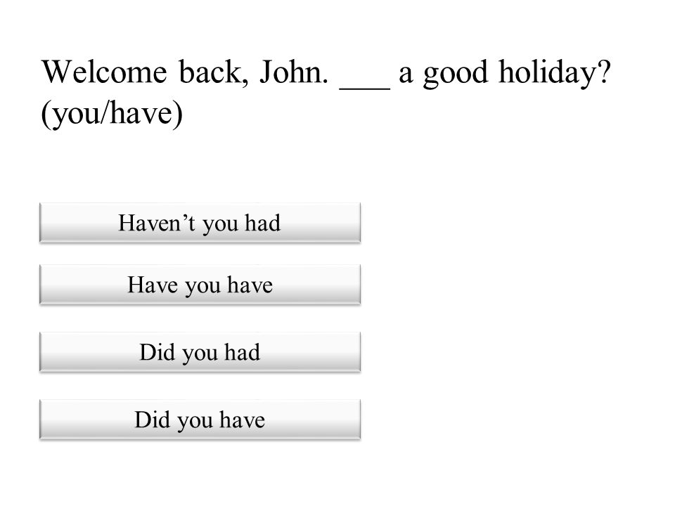 Welcome back, John. ___ a good holiday (you/have)