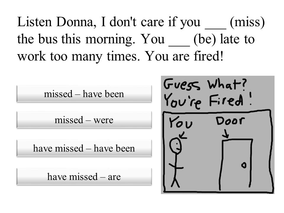 Listen Donna, I don t care if you ___ (miss) the bus this morning