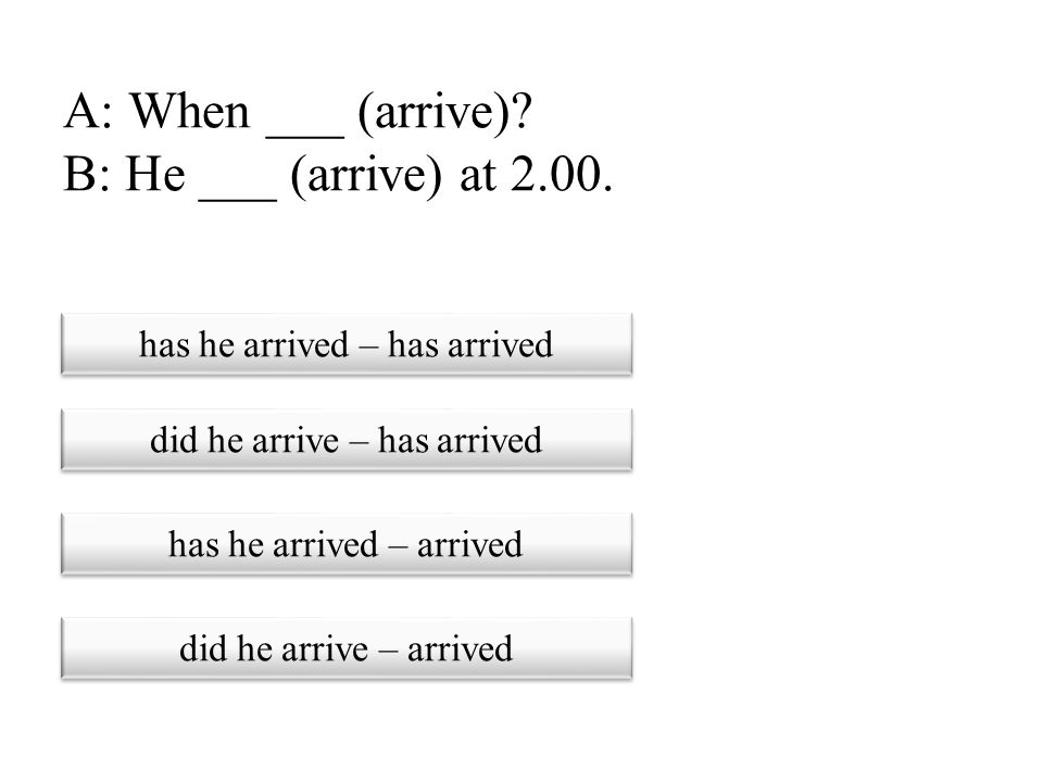 A: When ___ (arrive) B: He ___ (arrive) at 2.00.