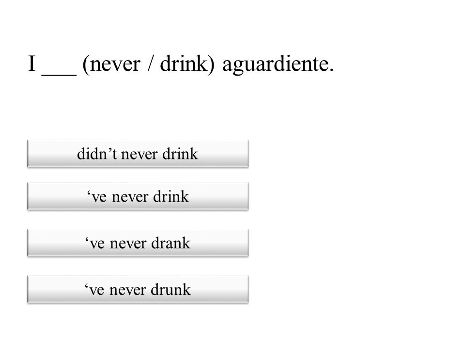 I ___ (never / drink) aguardiente.
