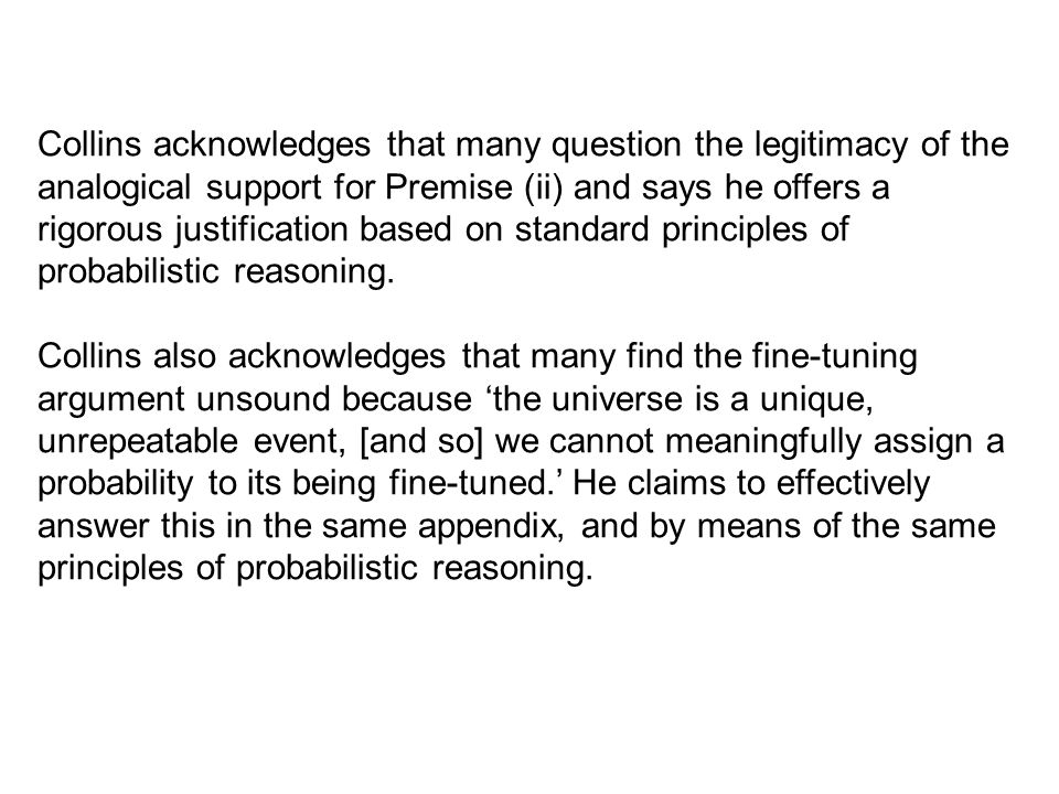 Collins acknowledges that many question the legitimacy of the analogical support for Premise (ii) and says he offers a rigorous justification based on standard principles of probabilistic reasoning.
