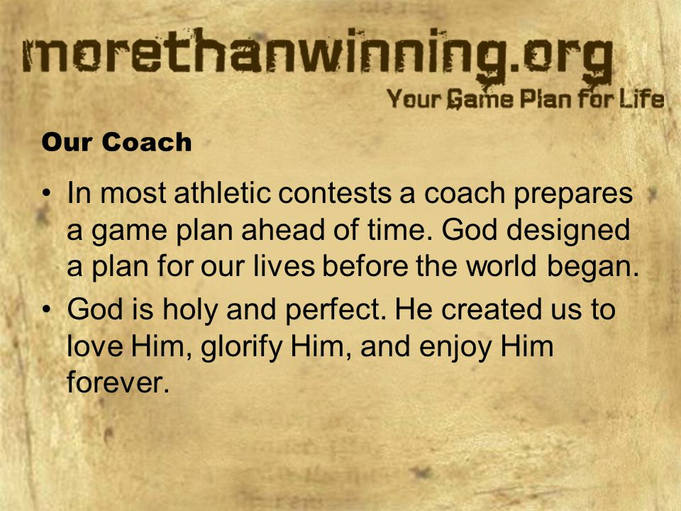 Our Coach In most athletic contests a coach prepares a game plan ahead of time. God designed a plan for our lives before the world began.