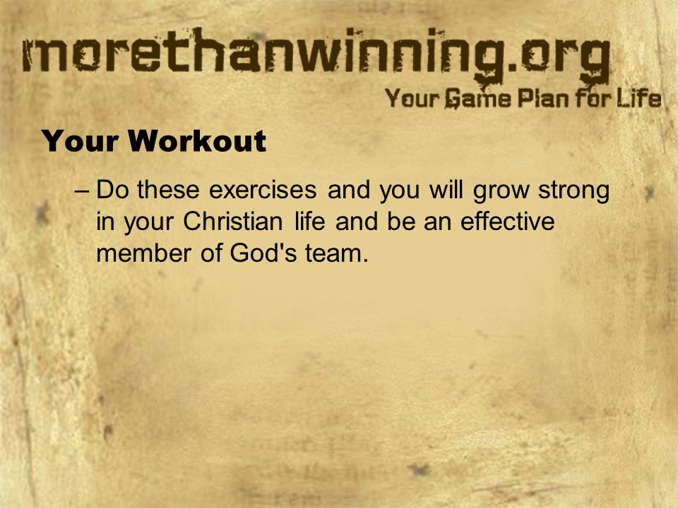 Your Workout Do these exercises and you will grow strong in your Christian life and be an effective member of God s team.