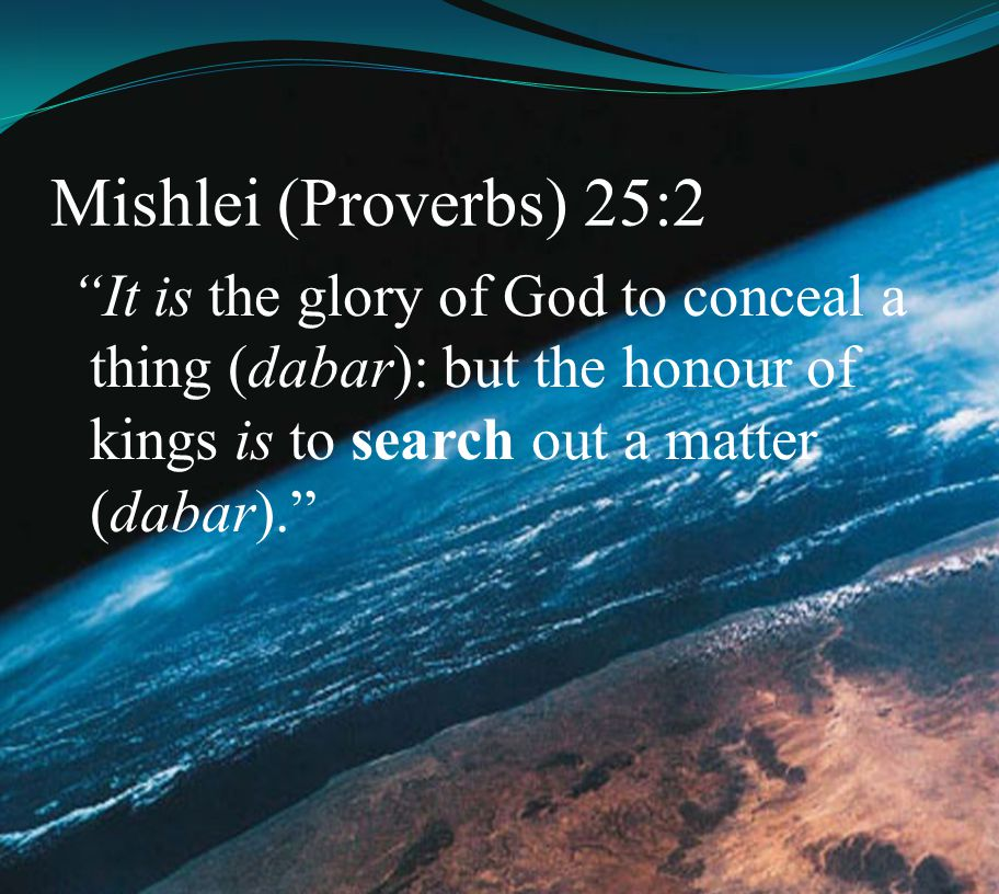 Mishlei (Proverbs) 25:2 It is the glory of God to conceal a thing (dabar): but the honour of kings is to search out a matter (dabar).