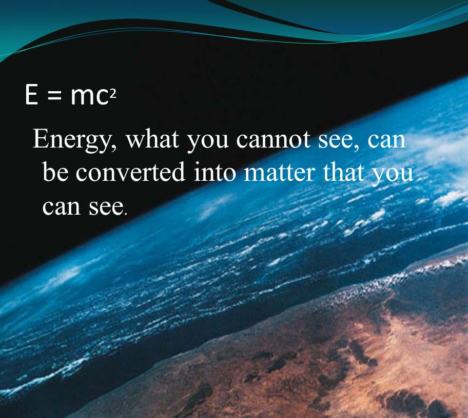 E = mc2 Energy, what you cannot see, can be converted into matter that you can see.
