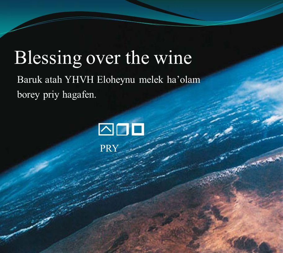Blessing over the wine Baruk atah YHVH Eloheynu melek ha'olam borey priy hagafen. yrp PRY
