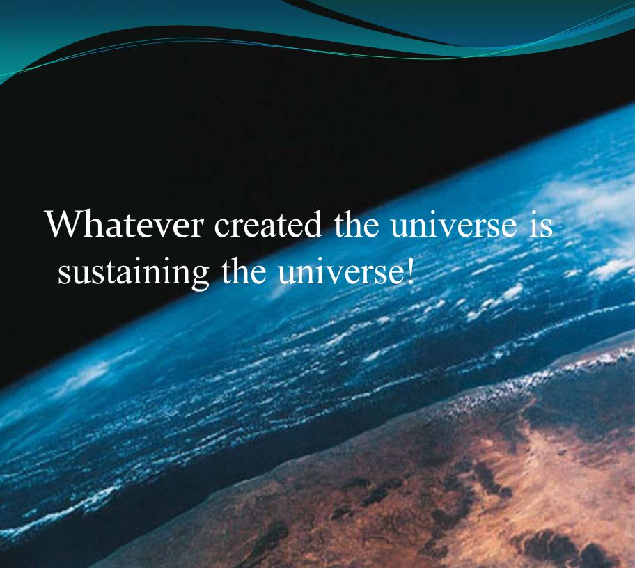 Whatever created the universe is sustaining the universe!