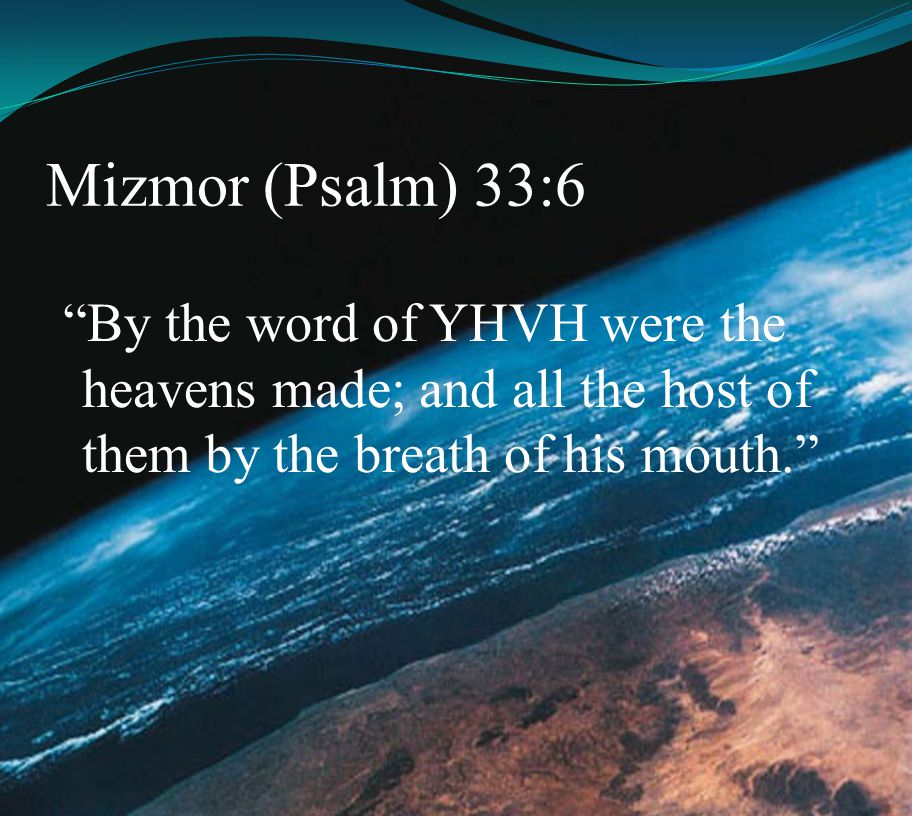 Mizmor (Psalm) 33:6 By the word of YHVH were the heavens made; and all the host of them by the breath of his mouth.