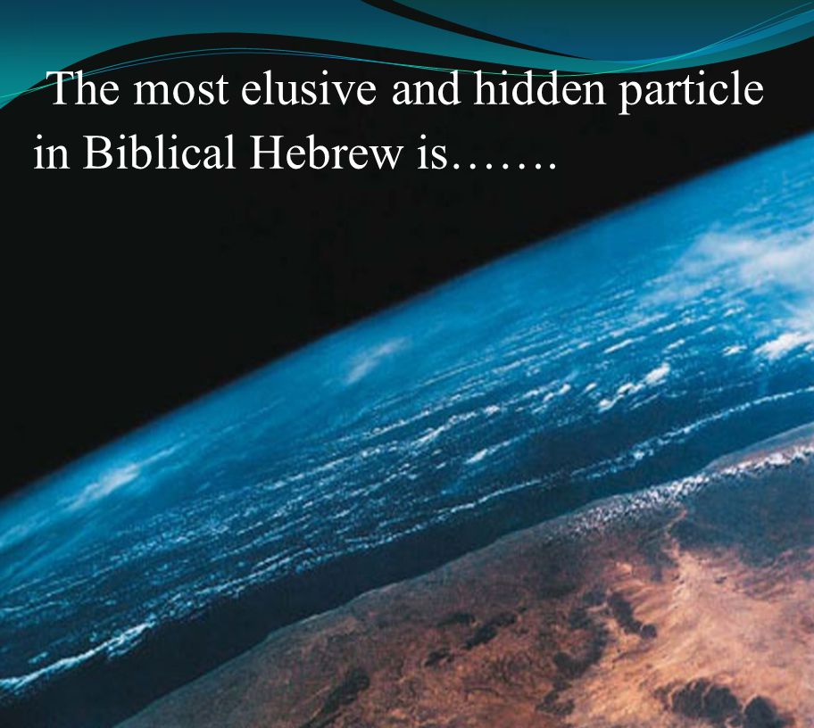 The most elusive and hidden particle in Biblical Hebrew is…….