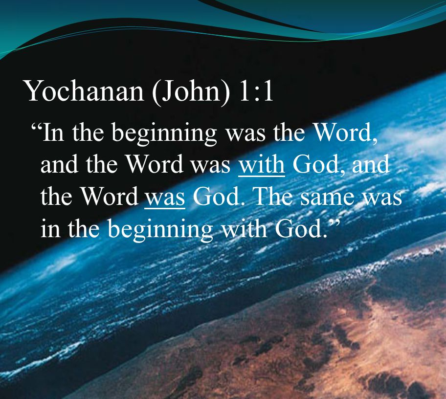 Yochanan (John) 1:1 In the beginning was the Word, and the Word was with God, and the Word was God.