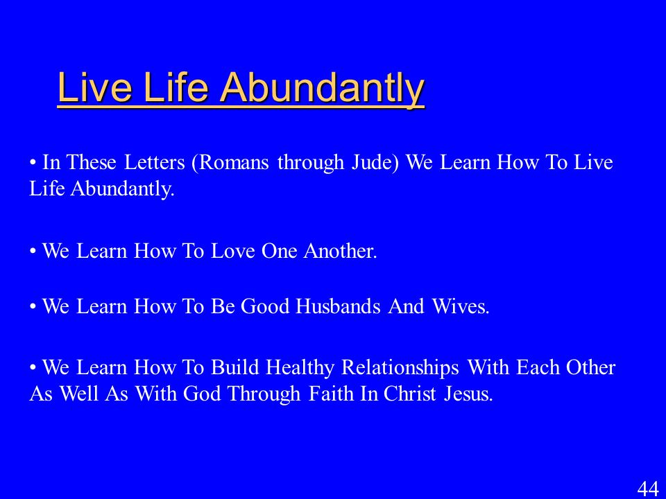 Live Life Abundantly In These Letters (Romans through Jude) We Learn How To Live Life Abundantly. We Learn How To Love One Another.