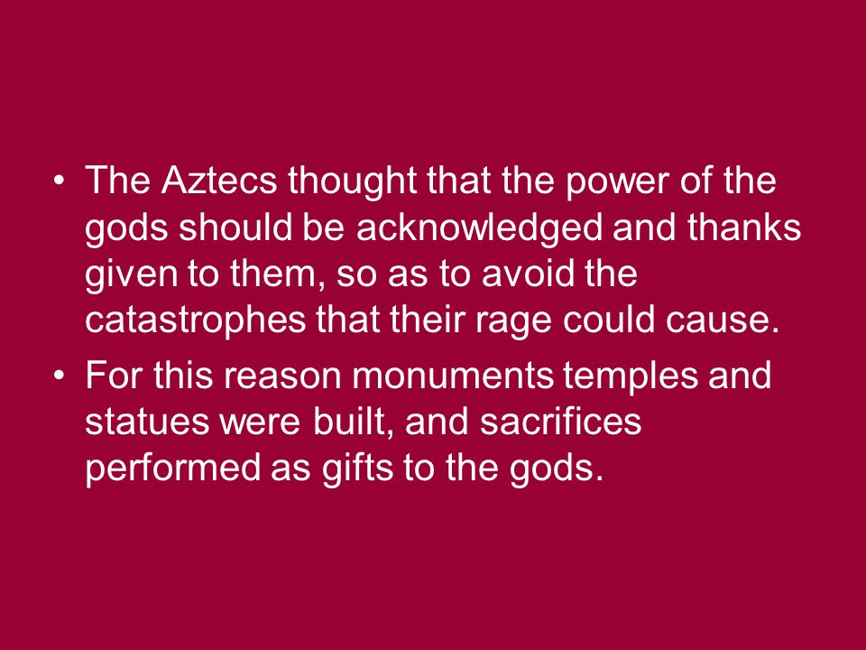 The Aztecs thought that the power of the gods should be acknowledged and thanks given to them, so as to avoid the catastrophes that their rage could cause.
