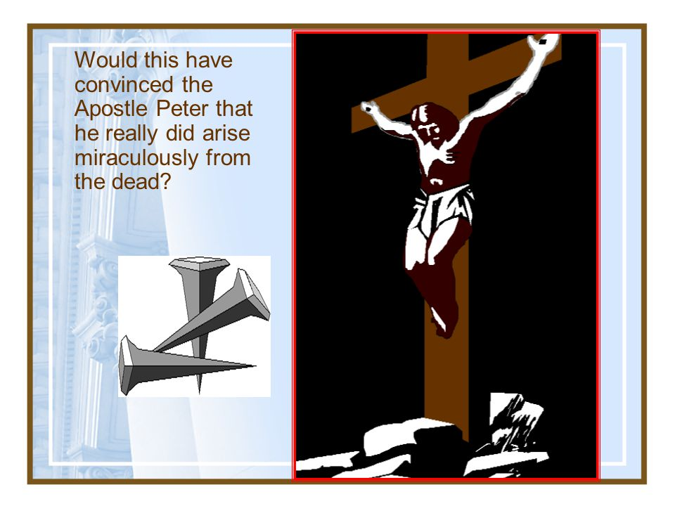 Would this have convinced the Apostle Peter that he really did arise miraculously from the dead