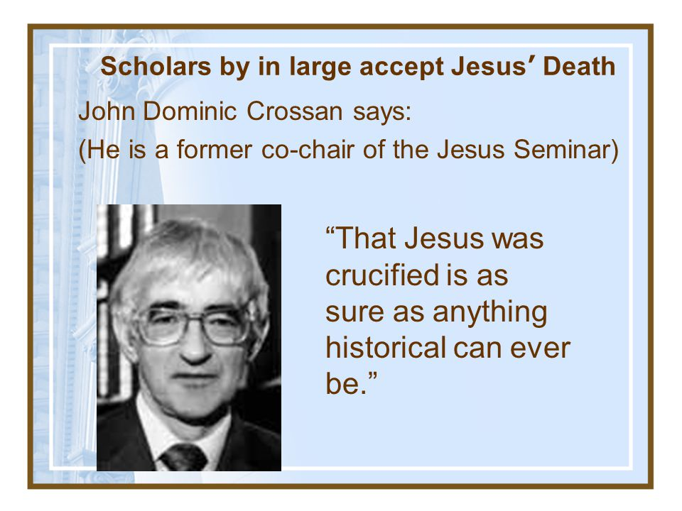 Scholars by in large accept Jesus' Death