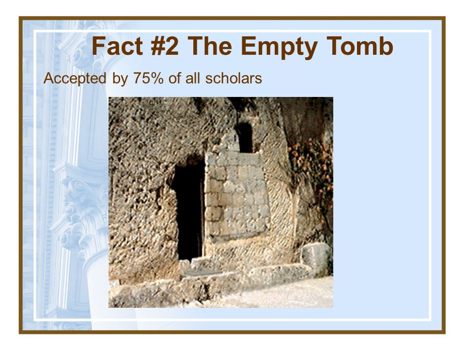 Fact #2 The Empty Tomb Accepted by 75% of all scholars