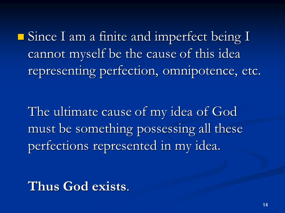 Since I am a finite and imperfect being I cannot myself be the cause of this idea representing perfection, omnipotence, etc.