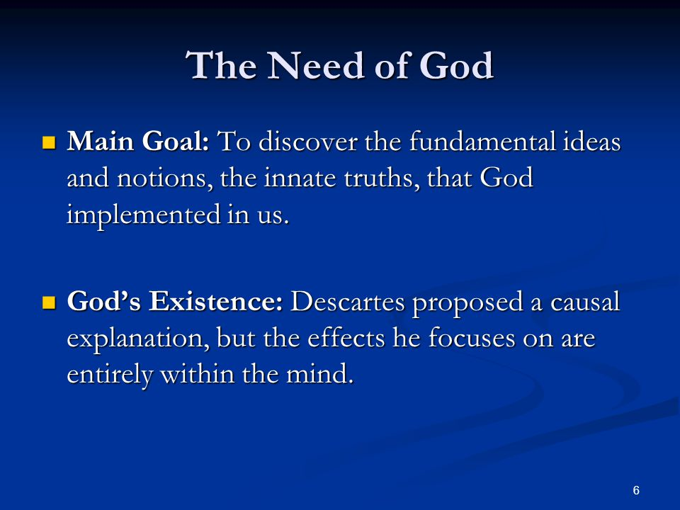The Need of God Main Goal: To discover the fundamental ideas and notions, the innate truths, that God implemented in us.