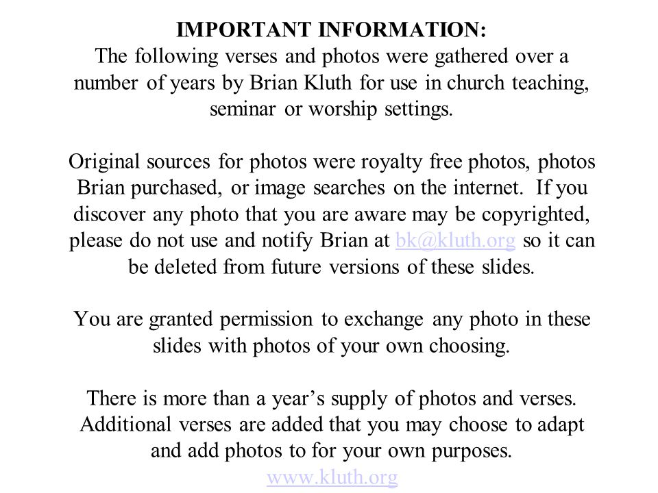 IMPORTANT INFORMATION: The following verses and photos were gathered over a number of years by Brian Kluth for use in church teaching, seminar or worship settings.