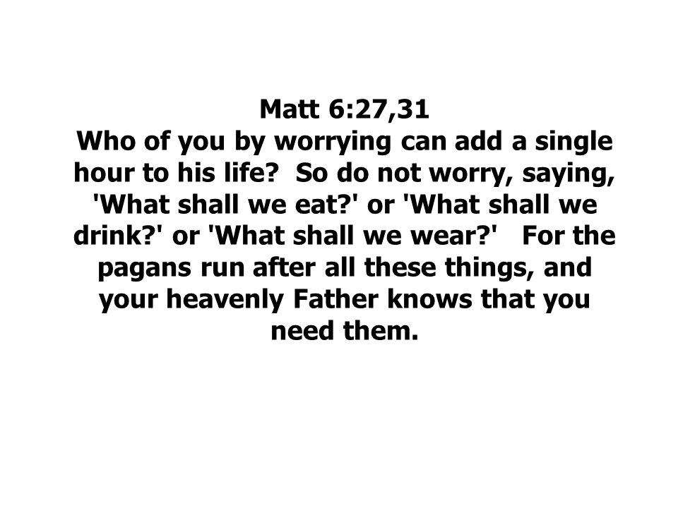 Matt 6:27,31 Who of you by worrying can add a single hour to his life
