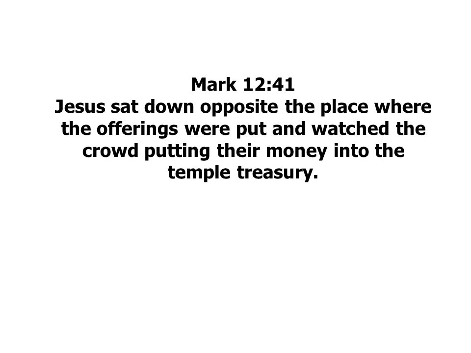 Mark 12:41 Jesus sat down opposite the place where the offerings were put and watched the crowd putting their money into the temple treasury.