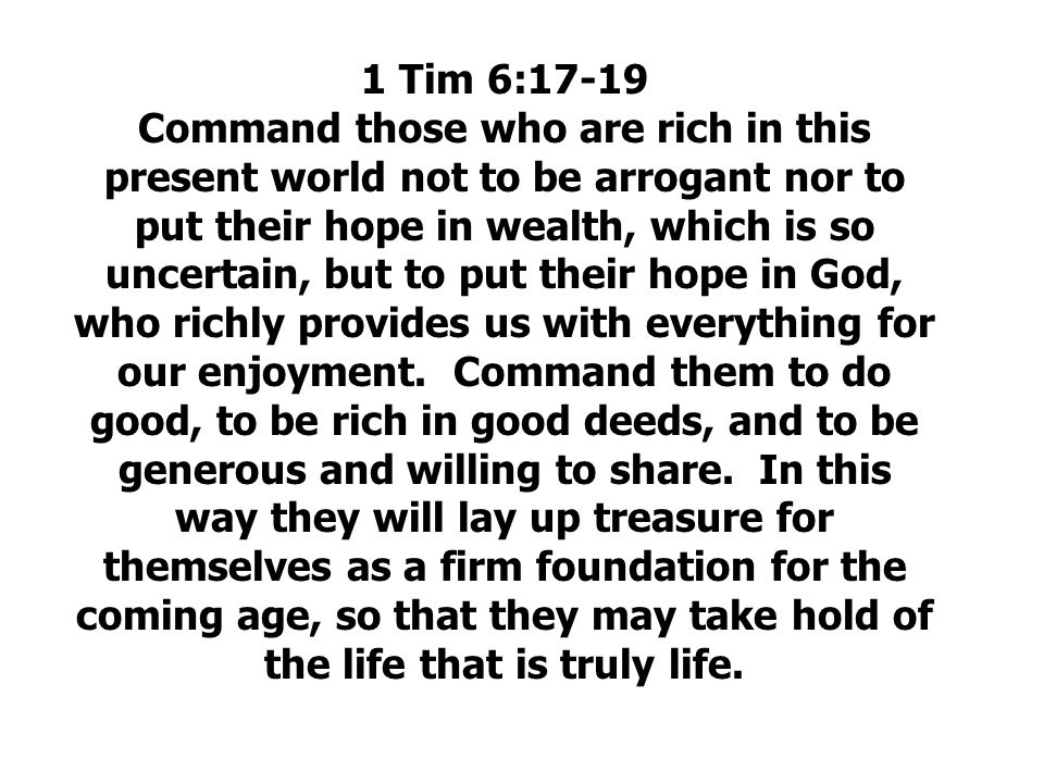 1 Tim 6:17-19 Command those who are rich in this present world not to be arrogant nor to put their hope in wealth, which is so uncertain, but to put their hope in God, who richly provides us with everything for our enjoyment.