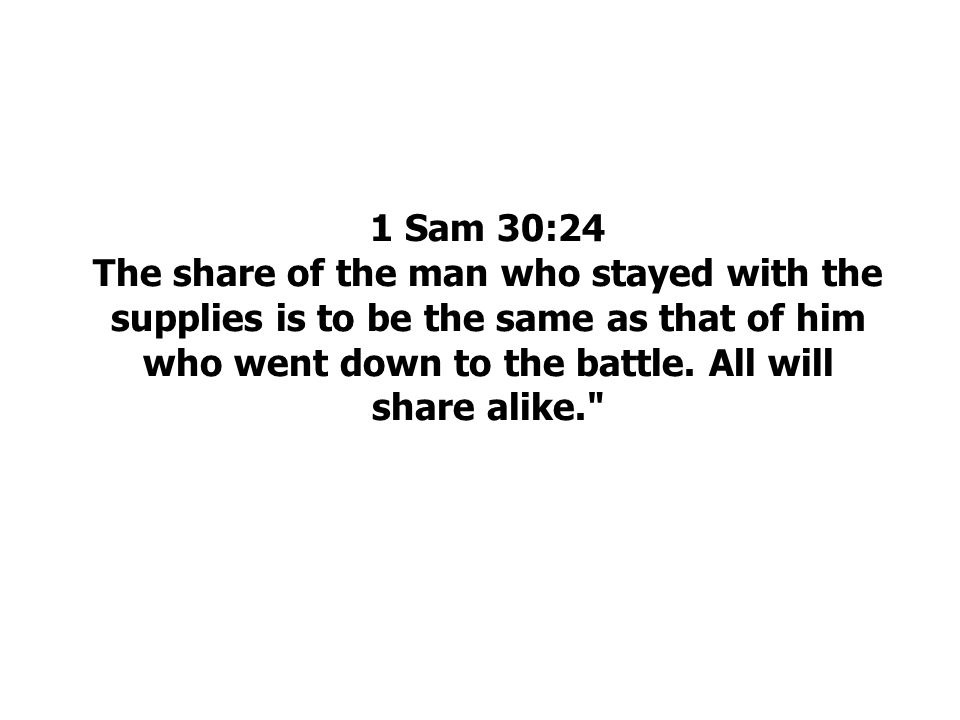 1 Sam 30:24 The share of the man who stayed with the supplies is to be the same as that of him who went down to the battle.