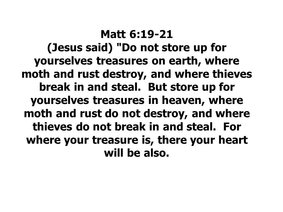 Matt 6:19-21 (Jesus said) Do not store up for yourselves treasures on earth, where moth and rust destroy, and where thieves break in and steal.